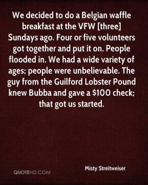 We decided to do a Belgian waffle breakfast at the VFW [three] Sundays ago. Four or five volunteers got together and put it on. People flooded in. We had a wide variety of ages; people were unbelievable. The guy from the Guilford Lobster Pound knew Bubba and gave a $100 check; that got us started.