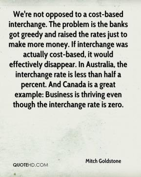 Mitch Goldstone  - We're not opposed to a cost-based interchange. The problem is the banks got greedy and raised the rates just to make more money. If interchange was actually cost-based, it would effectively disappear. In Australia, the interchange rate is less than half a percent. And Canada is a great example: Business is thriving even though the interchange rate is zero.