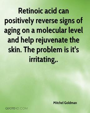 Mitchel Goldman  - Retinoic acid can positively reverse signs of aging on a molecular level and help rejuvenate the skin. The problem is it's irritating.