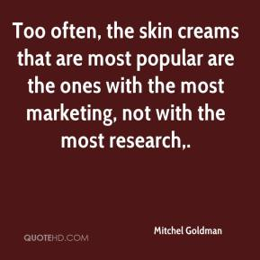 Mitchel Goldman  - Too often, the skin creams that are most popular are the ones with the most marketing, not with the most research.