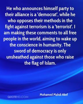 Mohamed Mahdi Akef  - He who announces himself party to their alliance is a 'democrat', while he who opposes their methods in the fight against terrorism is a 'terrorist'. I am making these comments to all free people in the world, aiming to wake up the conscience in humanity. The sword of democracy is only unsheathed against those who raise the flag of Islam.