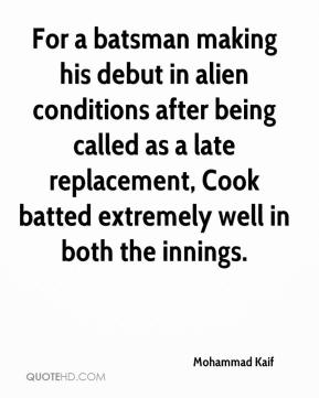 Mohammad Kaif  - For a batsman making his debut in alien conditions after being called as a late replacement, Cook batted extremely well in both the innings.