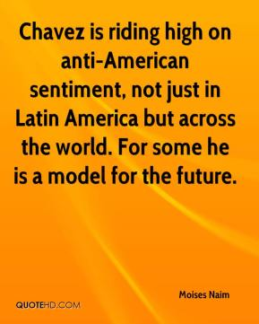 Moises Naim  - Chavez is riding high on anti-American sentiment, not just in Latin America but across the world. For some he is a model for the future.