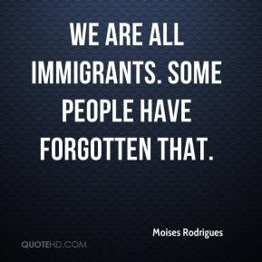 Moises Rodrigues  - We are all immigrants. Some people have forgotten that.