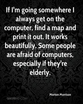 Morton Morrison  - If I'm going somewhere I always get on the computer, find a map and print it out. It works beautifully. Some people are afraid of computers, especially if they're elderly.