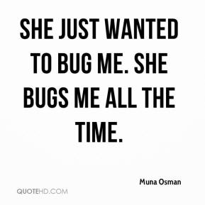 Muna Osman  - She just wanted to bug me. She bugs me all the time.