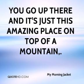 My Morning Jacket  - You go up there and it's just this amazing place on top of a mountain.