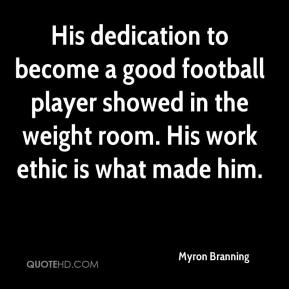 Myron Branning  - His dedication to become a good football player showed in the weight room. His work ethic is what made him.