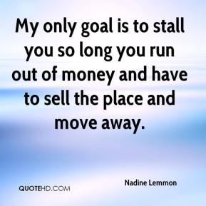 Nadine Lemmon  - My only goal is to stall you so long you run out of money and have to sell the place and move away.