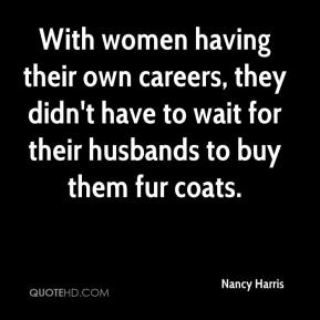 Nancy Harris  - With women having their own careers, they didn't have to wait for their husbands to buy them fur coats.