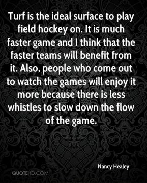 Turf is the ideal surface to play field hockey on. It is much faster game and I think that the faster teams will benefit from it. Also, people who come out to watch the games will enjoy it more because there is less whistles to slow down the flow of the game.