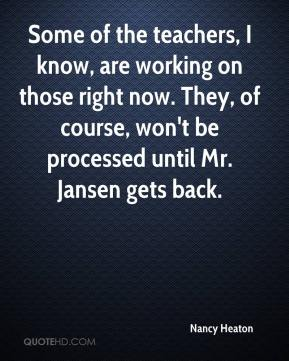 Nancy Heaton  - Some of the teachers, I know, are working on those right now. They, of course, won't be processed until Mr. Jansen gets back.