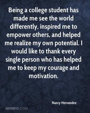 Nancy Hernandez  - Being a college student has made me see the world differently, inspired me to empower others, and helped me realize my own potential. I would like to thank every single person who has helped me to keep my courage and motivation.