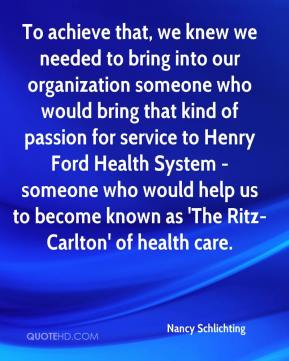 Nancy Schlichting  - To achieve that, we knew we needed to bring into our organization someone who would bring that kind of passion for service to Henry Ford Health System - someone who would help us to become known as 'The Ritz-Carlton' of health care.
