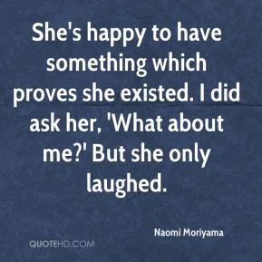 Naomi Moriyama  - She's happy to have something which proves she existed. I did ask her, 'What about me?' But she only laughed.