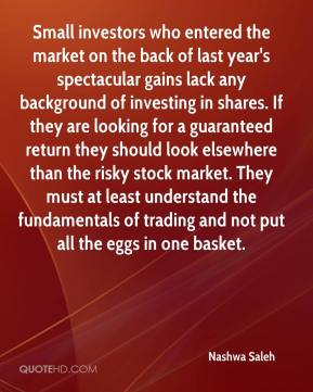Nashwa Saleh  - Small investors who entered the market on the back of last year's spectacular gains lack any background of investing in shares. If they are looking for a guaranteed return they should look elsewhere than the risky stock market. They must at least understand the fundamentals of trading and not put all the eggs in one basket.