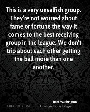 Nate Washington  - This is a very unselfish group. They're not worried about fame or fortune the way it comes to the best receiving group in the league. We don't trip about each other getting the ball more than one another.
