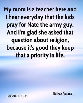 Nathan Rosane  - My mom is a teacher here and I hear everyday that the kids pray for Nate the army guy. And I'm glad she asked that question about religion, because it's good they keep that a priority in life.