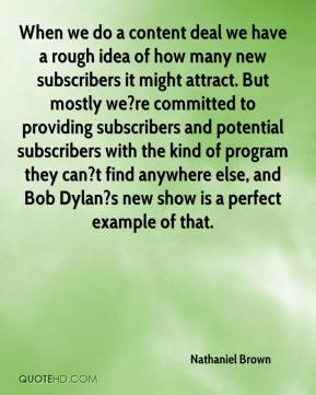 Nathaniel Brown  - When we do a content deal we have a rough idea of how many new subscribers it might attract. But mostly we?re committed to providing subscribers and potential subscribers with the kind of program they can?t find anywhere else, and Bob Dylan?s new show is a perfect example of that.