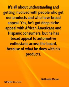Nathaniel Mason  - It's all about understanding and getting involved with people who get our products and who have broad appeal. Yes, he's got deep niche appeal with African Americans and Hispanic consumers, but he has broad appeal to automotive enthusiasts across the board, because of what he does with his products.