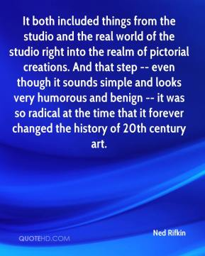 It both included things from the studio and the real world of the studio right into the realm of pictorial creations. And that step -- even though it sounds simple and looks very humorous and benign -- it was so radical at the time that it forever changed the history of 20th century art.