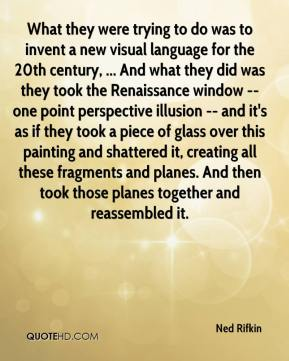Ned Rifkin  - What they were trying to do was to invent a new visual language for the 20th century, ... And what they did was they took the Renaissance window -- one point perspective illusion -- and it's as if they took a piece of glass over this painting and shattered it, creating all these fragments and planes. And then took those planes together and reassembled it.