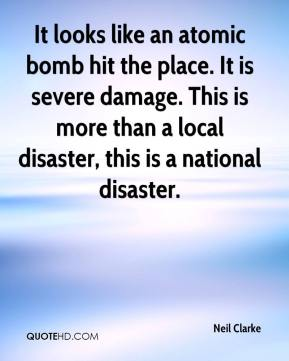 Neil Clarke  - It looks like an atomic bomb hit the place. It is severe damage. This is more than a local disaster, this is a national disaster.