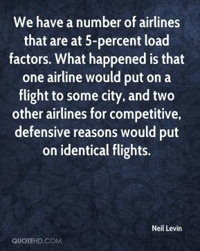 Neil Levin  - We have a number of airlines that are at 5-percent load factors. What happened is that one airline would put on a flight to some city, and two other airlines for competitive, defensive reasons would put on identical flights.