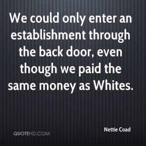 We could only enter an establishment through the back door, even though we paid the same money as Whites.