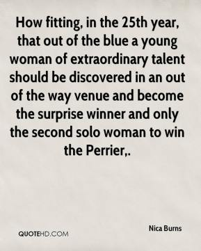 Nica Burns  - How fitting, in the 25th year, that out of the blue a young woman of extraordinary talent should be discovered in an out of the way venue and become the surprise winner and only the second solo woman to win the Perrier.