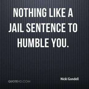Nicki Gondell  - Nothing like a jail sentence to humble you.