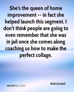 Nicki Gondell  - She's the queen of home improvement -- in fact she helped launch this segment. I don't think people are going to even remember that she was in jail once she comes along coaching us how to make the perfect collage.