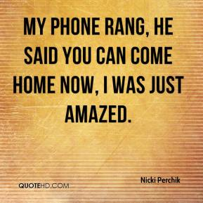 Nicki Perchik  - My phone rang, he said you can come home now, I was just amazed.