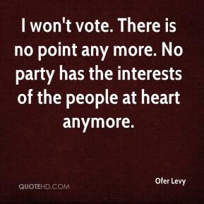 Ofer Levy  - I won't vote. There is no point any more. No party has the interests of the people at heart anymore.