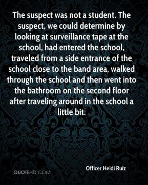 Officer Heidi Ruiz  - The suspect was not a student. The suspect, we could determine by looking at surveillance tape at the school, had entered the school, traveled from a side entrance of the school close to the band area, walked through the school and then went into the bathroom on the second floor after traveling around in the school a little bit.
