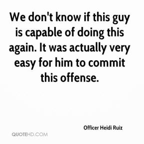 Officer Heidi Ruiz  - We don't know if this guy is capable of doing this again. It was actually very easy for him to commit this offense.