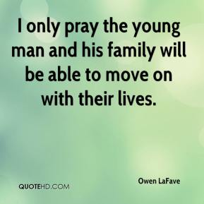 Owen LaFave  - I only pray the young man and his family will be able to move on with their lives.