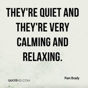 Pam Brady  - They're quiet and they're very calming and relaxing.