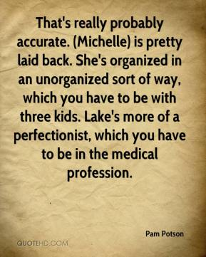 Pam Potson  - That's really probably accurate. (Michelle) is pretty laid back. She's organized in an unorganized sort of way, which you have to be with three kids. Lake's more of a perfectionist, which you have to be in the medical profession.