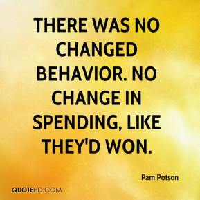 Pam Potson  - There was no changed behavior. No change in spending, like they'd won.