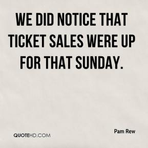 Pam Rew  - We did notice that ticket sales were up for that Sunday.