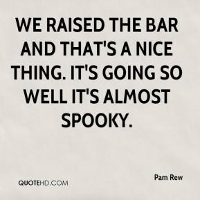 We raised the bar and that's a nice thing. It's going so well it's almost spooky.