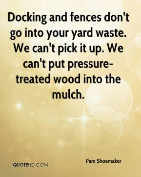 Pam Shoemaker  - Docking and fences don't go into your yard waste. We can't pick it up. We can't put pressure-treated wood into the mulch.