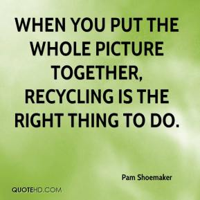 Pam Shoemaker  - When you put the whole picture together, recycling is the right thing to do.