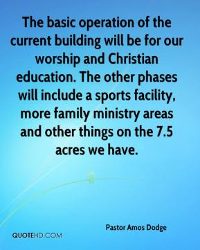 Pastor Amos Dodge  - The basic operation of the current building will be for our worship and Christian education. The other phases will include a sports facility, more family ministry areas and other things on the 7.5 acres we have.