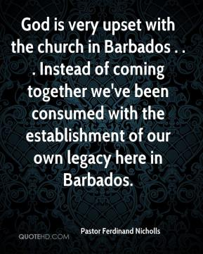 Pastor Ferdinand Nicholls  - God is very upset with the church in Barbados . . . Instead of coming together we've been consumed with the establishment of our own legacy here in Barbados.