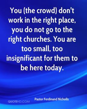 Pastor Ferdinand Nicholls  - You (the crowd) don't work in the right place, you do not go to the right churches. You are too small, too insignificant for them to be here today.