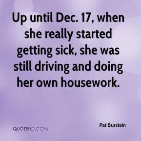 Pat Burstein  - Up until Dec. 17, when she really started getting sick, she was still driving and doing her own housework.