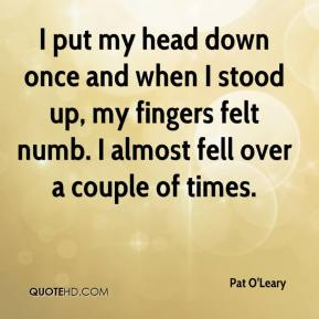 Pat O'Leary  - I put my head down once and when I stood up, my fingers felt numb. I almost fell over a couple of times.
