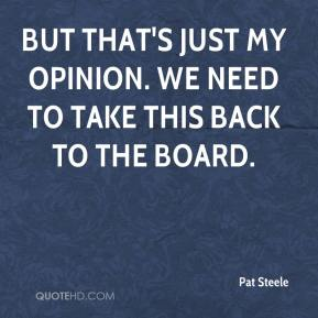 Pat Steele  - But that's just my opinion. We need to take this back to the board.